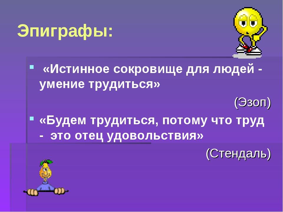 Эпиграфы: «Истинное сокровище для людей - умение трудиться» (Эзоп) «Будем тру...