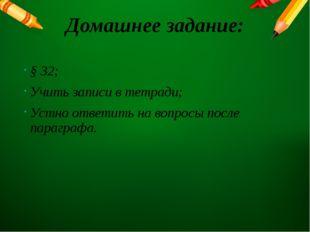 Домашнее задание: § 32; Учить записи в тетради; Устно ответить на вопросы пос