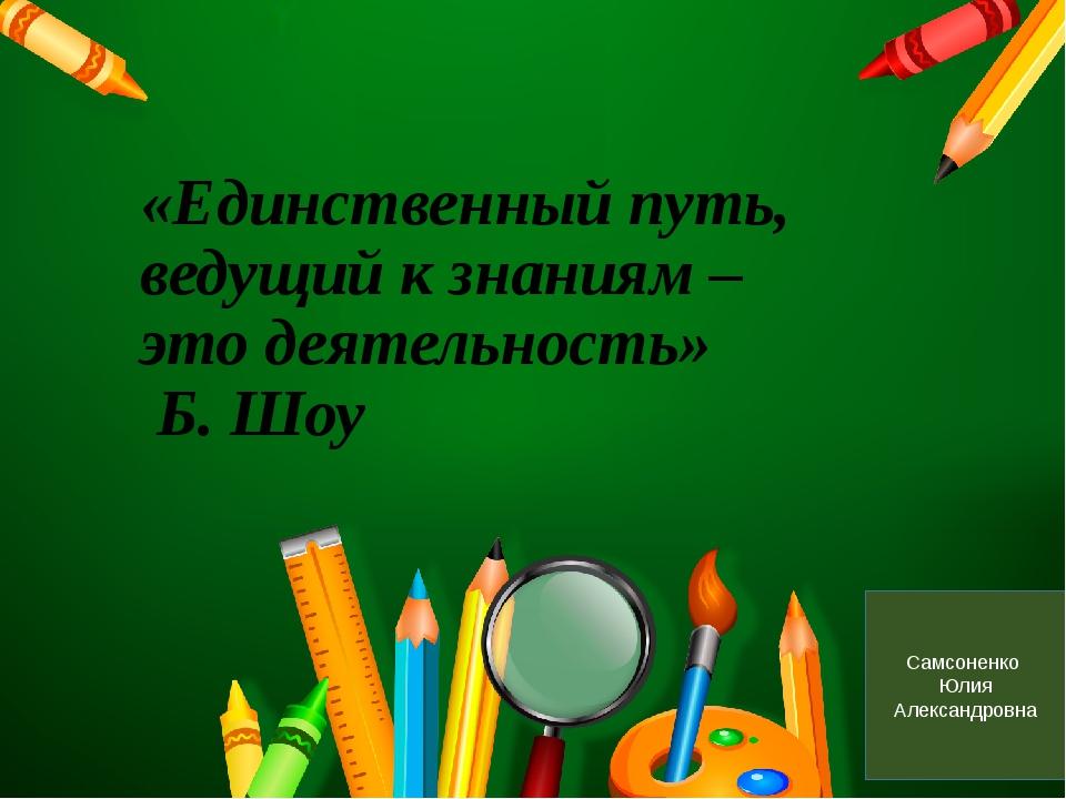 «Единственный путь, ведущий к знаниям – это деятельность» Б. Шоу Самсоненко...