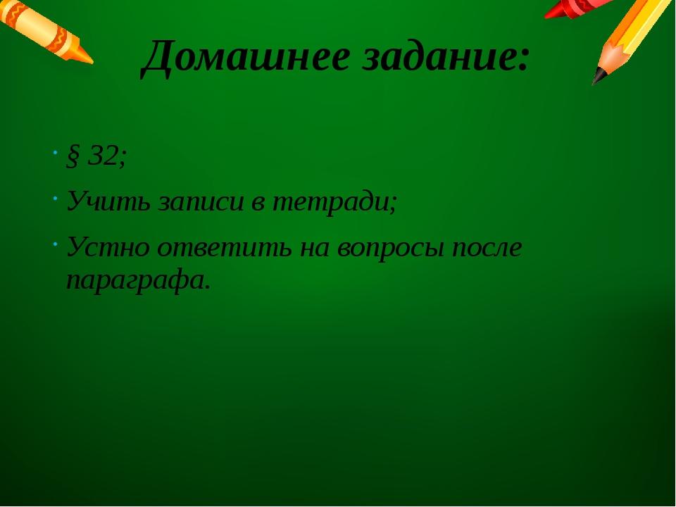 Домашнее задание: § 32; Учить записи в тетради; Устно ответить на вопросы пос...