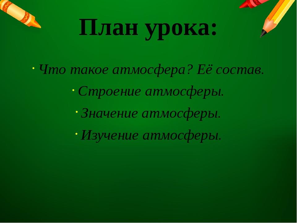 План урока: Что такое атмосфера? Её состав. Строение атмосферы. Значение атмо...