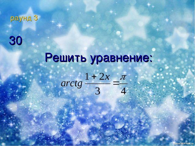 раунд 3 30 Решить уравнение:
