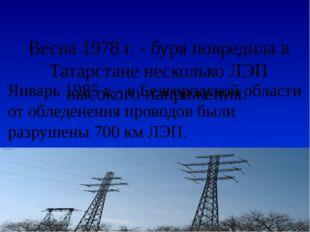Весна 1978 г. - буря повредила в Татарстане несколько ЛЭП высокого напряжения