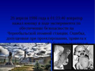 26 апреля 1986 года в 01:23:40 оператор нажал кнопку в ходе эксперимента по о