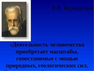 В.И. Вернадский «Деятельность человечества приобретает масштабы, сопоставимые