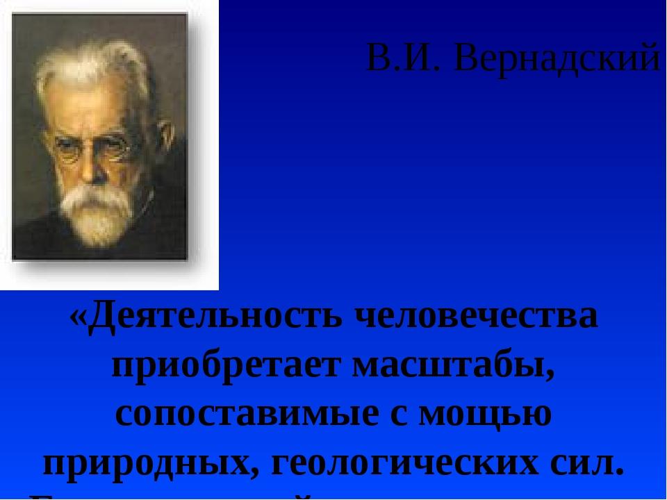 В.И. Вернадский «Деятельность человечества приобретает масштабы, сопоставимые...
