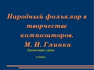 Народный фольклор в творчестве композиторов. М. И. Глинка Презентация к уроку