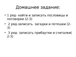 Домашнее задание: 1 ряд- найти и записать пословицы и поговорки (2-3) 2 ряд-з