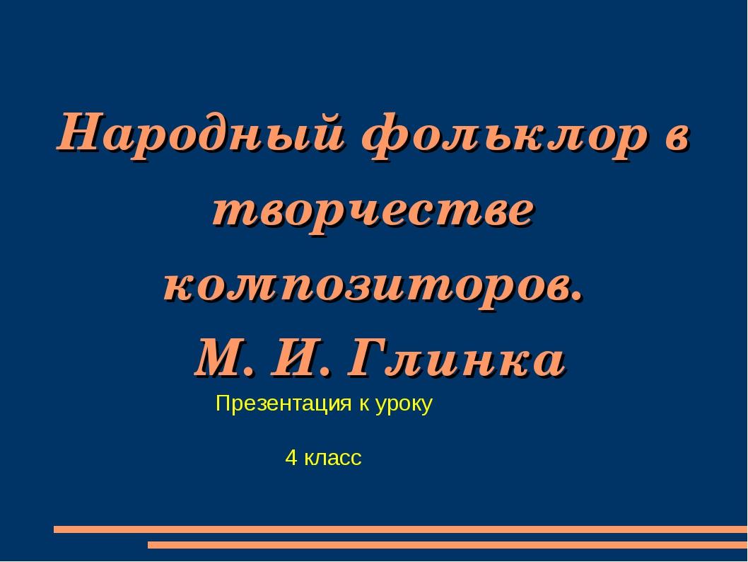 Народный фольклор в творчестве композиторов. М. И. Глинка Презентация к уроку...