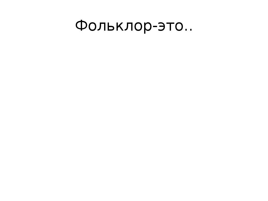 Фольклор-это..