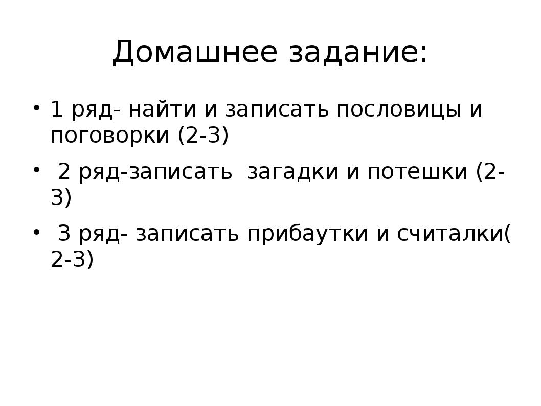 Домашнее задание: 1 ряд- найти и записать пословицы и поговорки (2-3) 2 ряд-з...