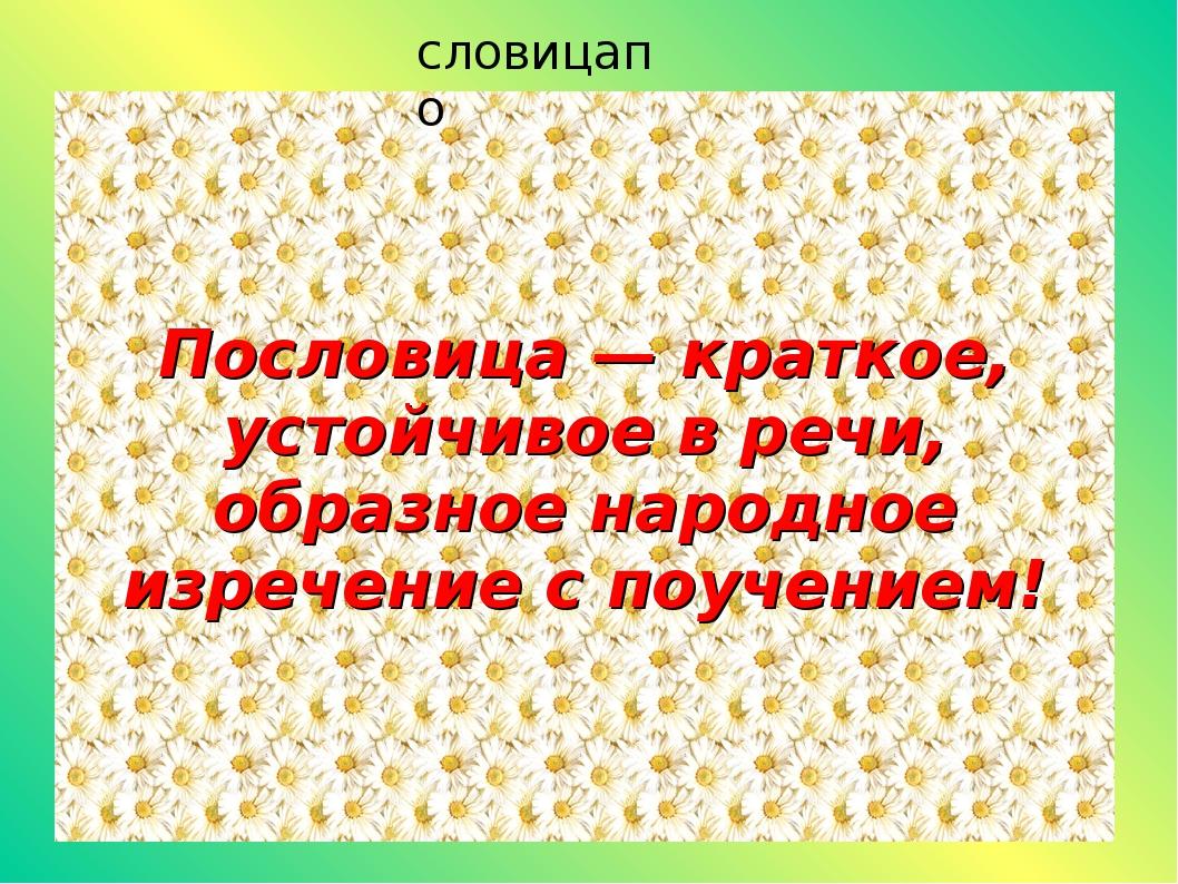 Пословица — краткое, устойчивое в речи, образное народное изречение с поучени...