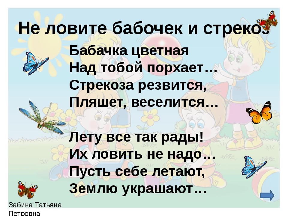 Не ловите бабочек и стрекоз Бабачка цветная Над тобой порхает… Стрекоза резв...