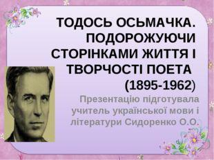 ТОДОСЬ ОСЬМАЧКА. ПОДОРОЖУЮЧИ СТОРІНКАМИ ЖИТТЯ І ТВОРЧОСТІ ПОЕТА (1895-1962) П