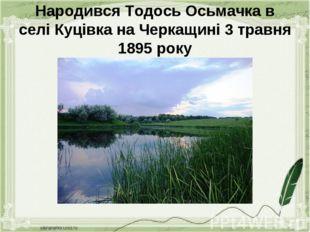 Народився Тодось Осьмачка в селі Куцівка на Черкащині 3 травня 1895 року