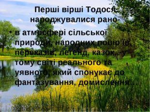 Перші вірші Тодося народжувалися рано- в атмосфері сільської природи, народни