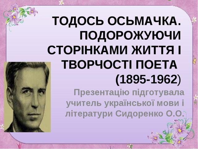 ТОДОСЬ ОСЬМАЧКА. ПОДОРОЖУЮЧИ СТОРІНКАМИ ЖИТТЯ І ТВОРЧОСТІ ПОЕТА (1895-1962) П...