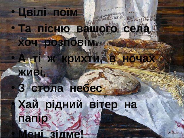 Цвілі поїм Та пісню вашого села хоч розповім. А ті ж крихти, в ночах живі, З...