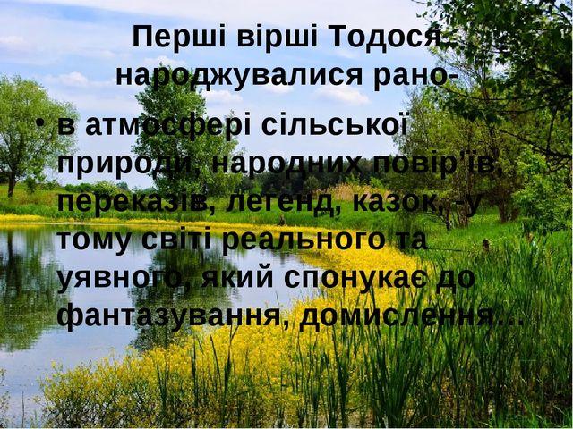Перші вірші Тодося народжувалися рано- в атмосфері сільської природи, народни...