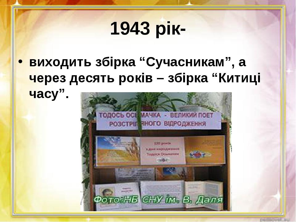 """1943 рік- виходить збірка """"Сучасникам"""", а через десять років – збірка """"Китиці..."""