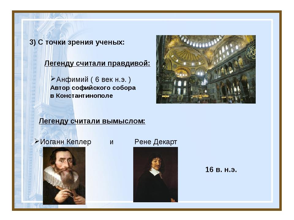 3) С точки зрения ученых: Легенду считали правдивой: Анфимий ( 6 век н.э. )...