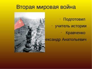 Вторая мировая война Подготовил учитель истории Кравченко Александр Анатольев