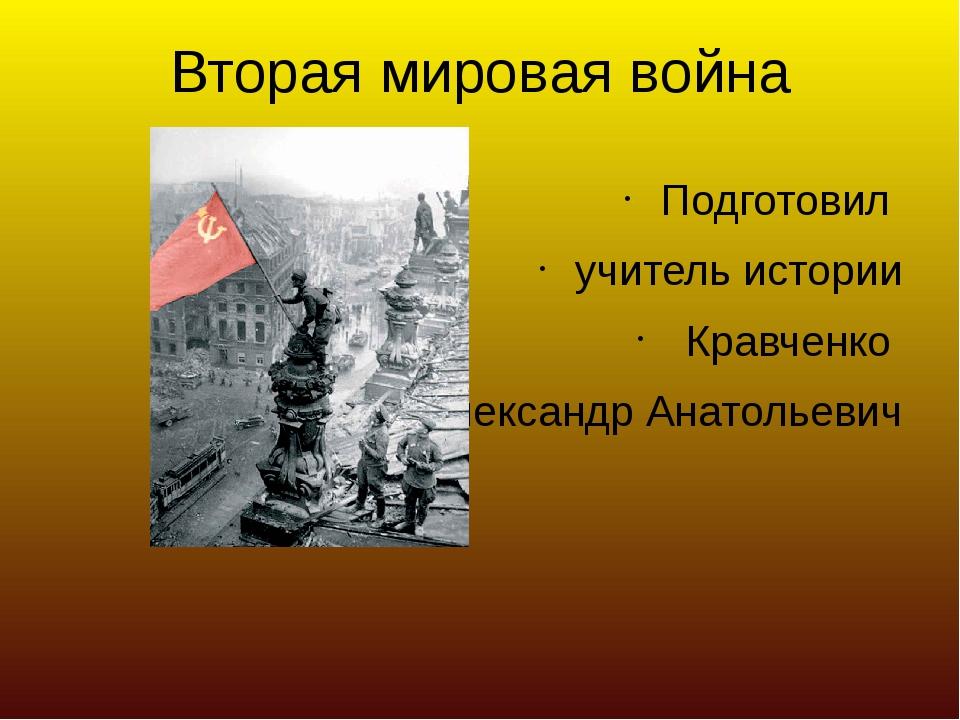Вторая мировая война Подготовил учитель истории Кравченко Александр Анатольев...