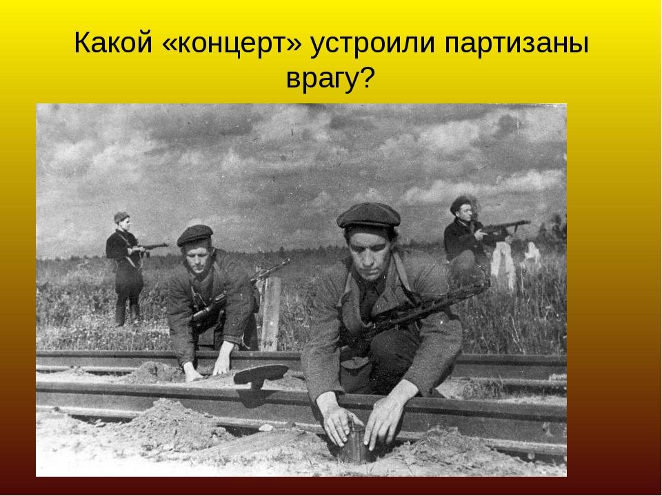 Какой «концерт» устроили партизаны врагу?