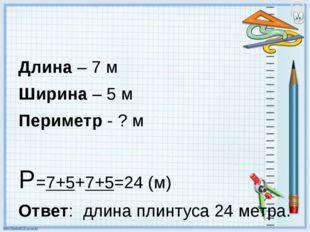 Длина – 7 м Ширина – 5 м Периметр - ? м Р=7+5+7+5=24 (м) Ответ: длина плинту