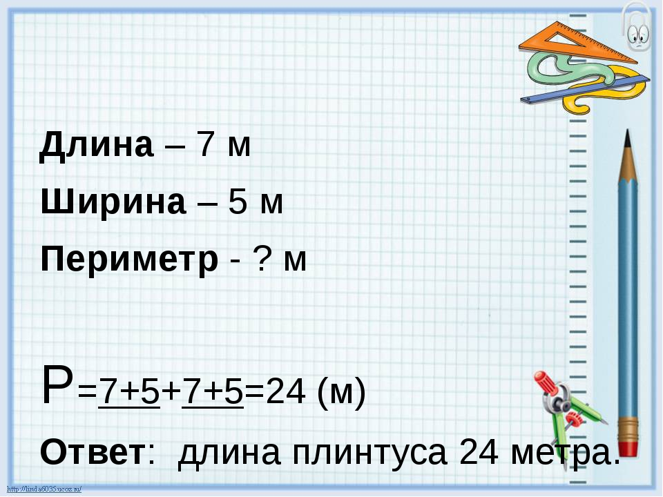Длина – 7 м Ширина – 5 м Периметр - ? м Р=7+5+7+5=24 (м) Ответ: длина плинту...
