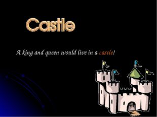 A king and queen would live in a castle!