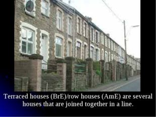 Terraced houses (BrE)/row houses (AmE) are several houses that are joined to
