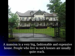 A mansion is a very big, fashionable and expensive house. People who live in