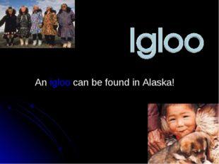 An igloo can be found in Alaska!