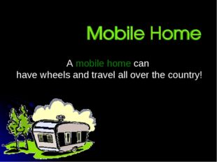 A mobile home can have wheels and travel all over the country!
