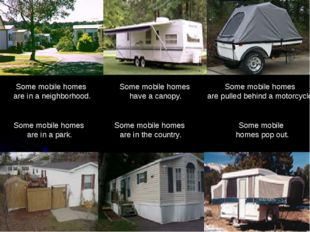 Some mobile homes pop out. Some mobile homes have a canopy. Some mobile homes
