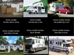 Some mobile homes are a van. Some mobile homes look like a house. Some mobi