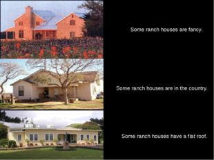 Some ranch houses are fancy. Some ranch houses have a flat roof. Some ranch h