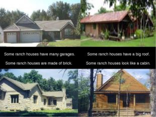 Some ranch houses look like a cabin. Some ranch houses have many garages. S