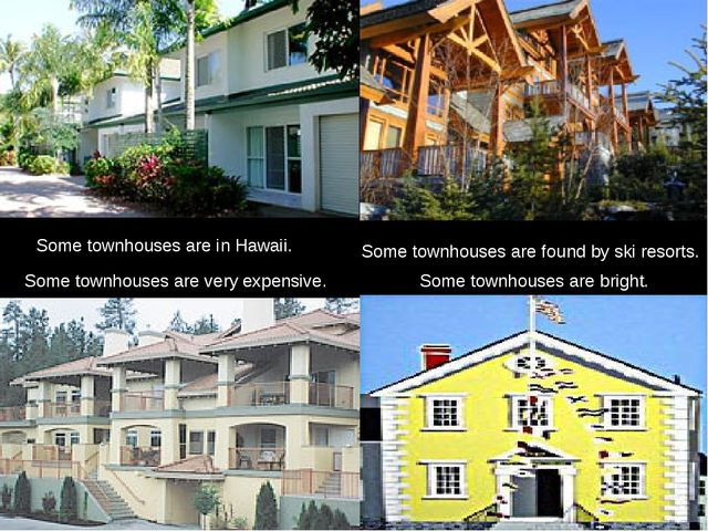 Some townhouses are found by ski resorts. Some townhouses are in Hawaii. Some...