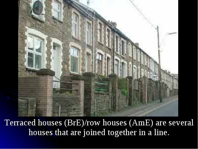 Terraced houses (BrE)/row houses (AmE) are several houses that are joined to...