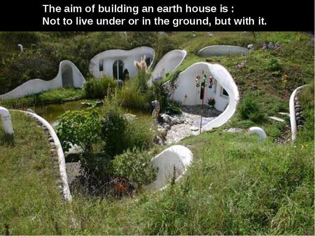 The aim of building an earth house is : Not to live under or in the ground, b...