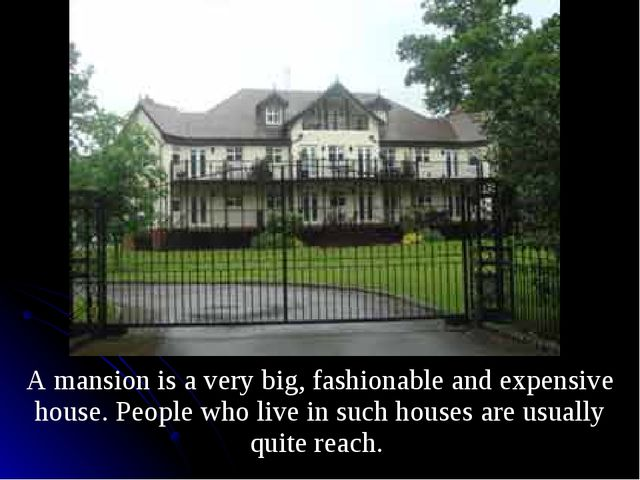 A mansion is a very big, fashionable and expensive house. People who live in...