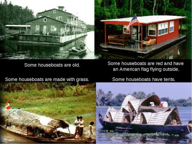 Some houseboats are old. Some houseboats have tents. Some houseboats are red...