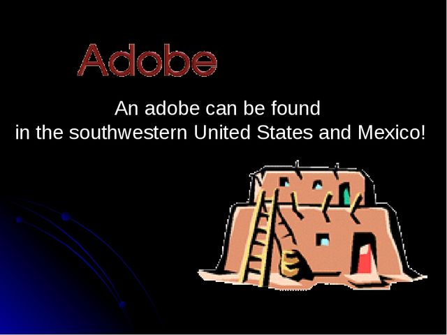An adobe can be found in the southwestern United States and Mexico!