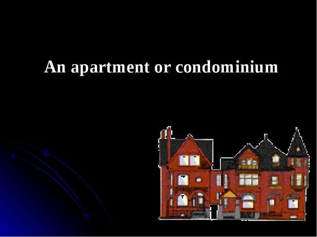 An apartment or condominium