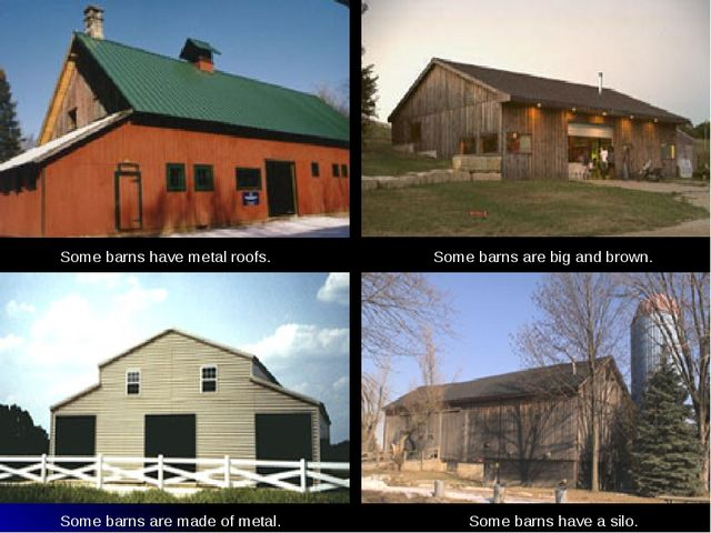 Some barns have metal roofs. Some barns are big and brown. Some barns are mad...