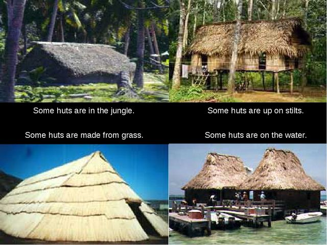 Some huts are on the water. Some huts are in the jungle. Some huts are up on...