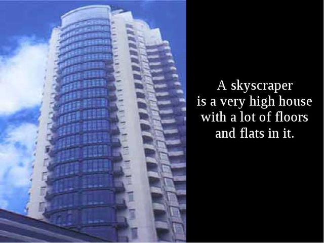 A skyscraper is a very high house with a lot of floors and flats in it.