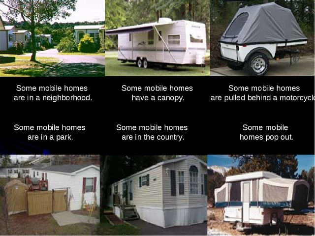 Some mobile homes pop out. Some mobile homes have a canopy. Some mobile homes...